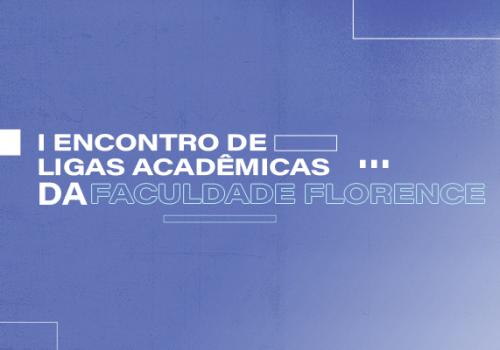 Participe do I Encontro de Ligas Acadêmicas da Faculdade Florence